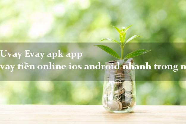 Uvay Evay apk app vay tiền online ios android nhanh trong ngày